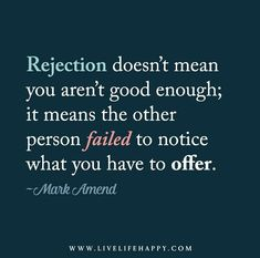Rejection doesn't mean you aren't good enough; it means the other person failed to notice what you have to offer.