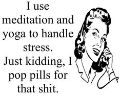 "T-shirt: ""I use meditation and yoga to handle stress. Just kidding, I pop pills for that shit."""