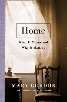 Home: What It Means and Why It Matters  by Mary Gordon