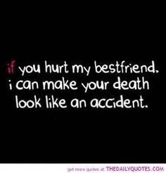 If you hurt my best friend I can make your death look like an accident