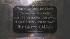 """#189 The Quran 04:135 (Surah an-Nisa) """"O you who believe! Stand out firmly for justice, as witnesses to Allah, even if it be against yourselves, or your parents and relatives, and whether it be against rich or poor: for Allah is nearer to both (than you are).  Follow not the lusts (of your hearts), and if you distort justice, or lapse or fall away, then indeed, Allah is Well-Informed of all that you do."""""""