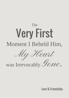 The very first moment I beheld him my heart was irrevocably gone