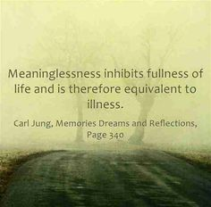 Meaninglessness inhibits fullness of life and is therefore equivalent to illness.  ~Carl Jung, Memories Dreams and Reflections, Page 340.