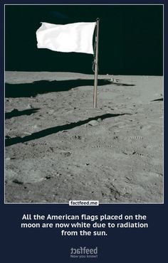 All the American flags placed on the moon are now white due to radiation from the sun.