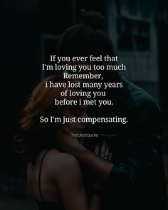 If you ever feel that I'm loving you too much Remember, i have lost many years of loving you before i met you. So I'm just compensating. .. #thelatestquote #loveqoutes