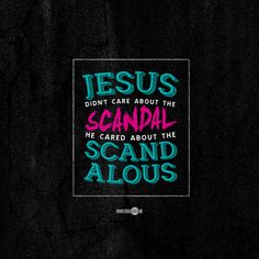 """""""Jesus didn't care about the scandal, He cared about the scandalous."""" Pastor Judah Smith, """"Jesus Is"""""""