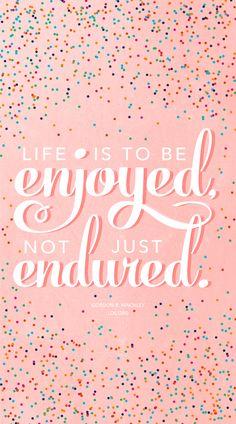 """Life is to be enjoyed, not just endured.""—Gordon B. Hinckley"