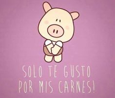 Humor - solo te gusto por mis carnes!!! Dios mio.. ha ha ... You only like me because of my meat!!! ha ha