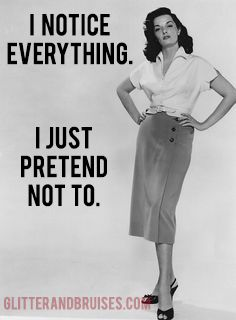 I notice everything. I just pretend not to Quote. LIKE Glitter & Bruises on Facebook for immediate access to THE GOOD STUFF: https://www.facebook.com/glitterandbruisesdotcom