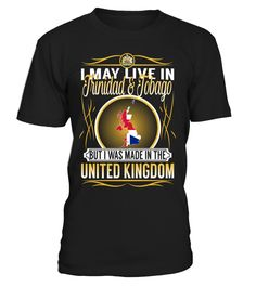I May Live in Trinidad and Tobago But I Was Made in the United Kingdom Country T-Shirt V5 #UnitedKingdomShirts