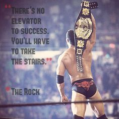 """""""There's no elevator to success. You'll have to take the stairs"""" - The Rock."""