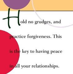 Hold no grudges and practice forgiveness. This is the key to having peace in all your relationships.  ~ Dr. Wayne Dyer