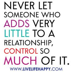 """""""Never let someone who adds very little to a relationship, control so much of it."""" 
