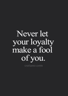 never let your loyalty make a fool of you. Being loyal you are never a fool! Too nice yes! Loyalty is never blind. Don't be blind. That's not loyalty. That's blindness.