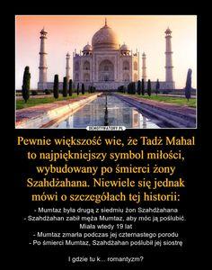 Pewnie większość wie, że Tadż Mahalto najpiękniejszy symbol miłości, wybudowany po śmierci żony Szahdżahana. Niewiele się jednakmówi o szczegółach tej historii: – - Mumtaz była drugą z siedmiu żon Szahdżahana- Szahdżahan zabił męża Mumtaz, aby móc ją poślubić. Miała wtedy 19 lat- Mumtaz zmarła podczas jej czternastego porodu- Po śmierci Mumtaz, Szahdżahan poślubił jej siostręI gdzie tu k... romantyzm?