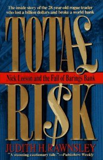 Total Risk: Nick Leeson and the Fall of Barings Bank by Judith H. Rawnsley. $0.01. Publication: October 1996. Publisher: Harpercollins (Mm) (October 1996). Author: Judith H. Rawnsley. Provides an inside account of the shocking bankruptcy of the two-hundred-year-old British bank and the twenty-eight-year-old rogue trader in Singapore who caused its collapse. Reprint. PW.                                                         Show more                               ...