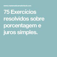 75 Exercícios resolvidos sobre porcentagem e juros simples.