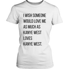 I wish someone would love me as much as Kanye West loves Kanye West. Tank/Tee