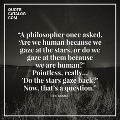 """""""A philosopher once asked, 'Are we human because we gaze at the stars, or do we gaze at them because we are human?'  Pointless, really…'Do the stars gaze back?' Now, that's a question."""" —  Neil Gaiman"""