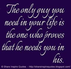 The only guy you need in your life is the one who proves that he needs you in his.  #relationships #life #quotes