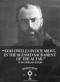 """""""God dwells in our midst, in the Blessed Sacrament of the Altar."""" St Maxmilian Kolbe"""