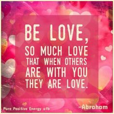 Abraham hicks quotes - BE LOVE