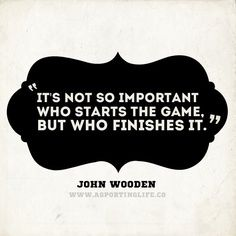 """It's not so important who starts the game, but who finishes it."""