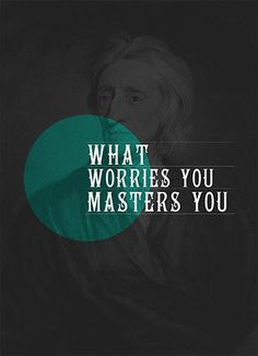 What worries you masters you.