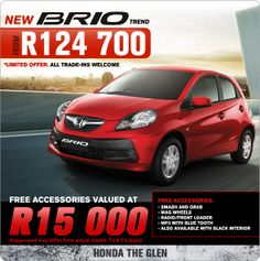 R15 000 in FREE accessories with a new Honda Brio Trend.  Accessories include: - Smash and Grab - Mag wheels - Radio/Front Loader - MP3 with Bluetooth - Also available with black interior  All trade-ins welcome! T&C Apply!