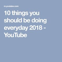 10 things you should be doing everyday 2018 - YouTube