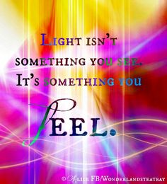 Light isn't something you see, it's something you fee.