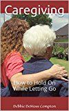 Free Kindle Book -   Caregiving: How to Hold On While Letting Go Check more at http://www.free-kindle-books-4u.com/parenting-relationshipsfree-caregiving-how-to-hold-on-while-letting-go/