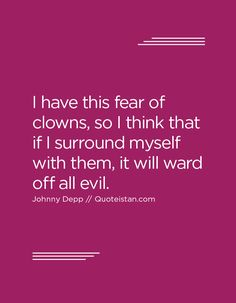 I have this fear of clowns, so I think that if I surround myself with them, it will ward off all evil. Johnny Depp Quotes, Clowns, Quote Of The Day, Life Quotes, Inspirational Quotes, Motivation, Quotes, Quotes About Life, Life Coach Quotes
