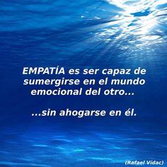 〽️ EMPATÍA es ser capaz de sumergirse en el mundo emocional del otro... sin ahogarse en él. Rafael Vidac