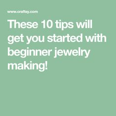 These 10 tips will get you started with beginner jewelry making!