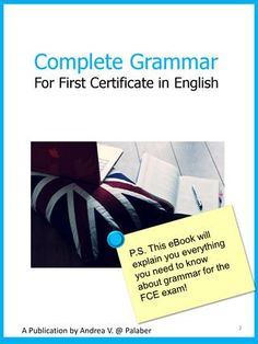 Complete Grammar for First Certificate in English  All the grammar you need for FCE.  Visit www.palaber.org for free exercises and English classes.