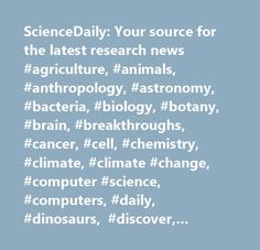 ScienceDaily: Your source for the latest research news #agriculture, #animals, #anthropology, #astronomy, #bacteria, #biology, #botany, #brain, #breakthroughs, #cancer, #cell, #chemistry, #climate, #climate #change, #computer #science, #computers, #daily, #dinosaurs, #discover, #discoveries, #discovery, #diseases, #earth, #energy, #engineering, #environment, #environmental #science, #findings, #fossils, #genetics, #geography, #geology, #global #warming, #health, #heart #disease, #journal…