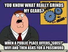 """YOU KNOW WHAT REALLY GRINDS MY GEARS? WHEN A PUBLIC PLACE OFFERS """"GUEST"""" WIFI AND THEN ASKS FOR A PASSWORD"""
