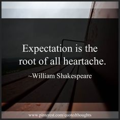 Expectation is the root of all heartache. ~William Shakespeare