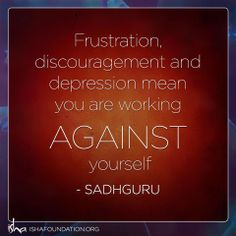 Frustration, discouragement, and depression mean you are working against yourself. ~Sadhguru Depression Meaning, Daily Quotes, Great Quotes, Me Quotes, Spiritual Wisdom, Positive Words, Pranayama, Mindfulness Meditation, Meaningful Quotes