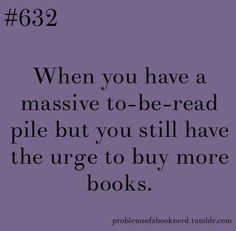 When to have a massive to-be-read pile but you still have the urge to buy more books.
