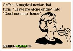 Coffee: A magical nectar that  turns Leave me alone or die into Good morning, honey.