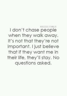 I don't chase people when they walk away. It's not that they're not important. I just believe that if they want me in their life, they'll stay. No questions asked.
