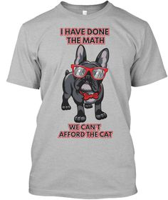 """""""I have done the math, we can't afford the cat"""" French Bulldog t-shirt! Very limited edition - grab yours NOW!"""
