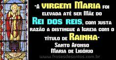 """""""A virgem Maria foi elevada até ser Mãe do Rei dos reis, com justa razão a distingue a Igreja com o título de Rainha."""" Santo Afonso Maria de Ligório"""