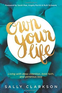 Own Your Life: Living with Deep Intention, Bold Faith, and Generous Love by Sally Clarkson, a book published this year
