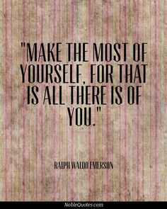Make the most of yourself, As that is all there is of you.