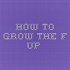 How to grow the F up