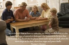 It is in the home that we form our attitudes, our deeply held beliefs. It is in the home that hope is fostered or destroyed. Our homes are to be more than sanctuaries, they should also be places where God's Spirit can dwell, where the storm stops at the door, where love reigns and peace dwells. Thomas S. Monson