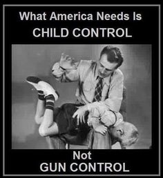 No gun control a slap on the behind or a quick tap to the back of the head, that's what we got...  Just a few broken wooden spoons cracked over my butt for misbehaving.